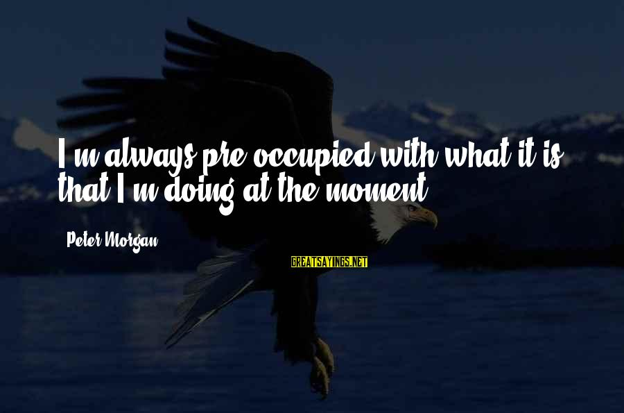 Worthless Family Sayings By Peter Morgan: I'm always pre-occupied with what it is that I'm doing at the moment.