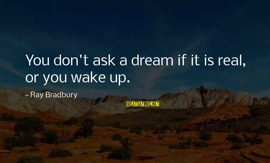 Worthless Family Sayings By Ray Bradbury: You don't ask a dream if it is real, or you wake up.