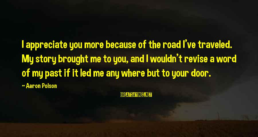 Wouldn't've Sayings By Aaron Polson: I appreciate you more because of the road I've traveled. My story brought me to