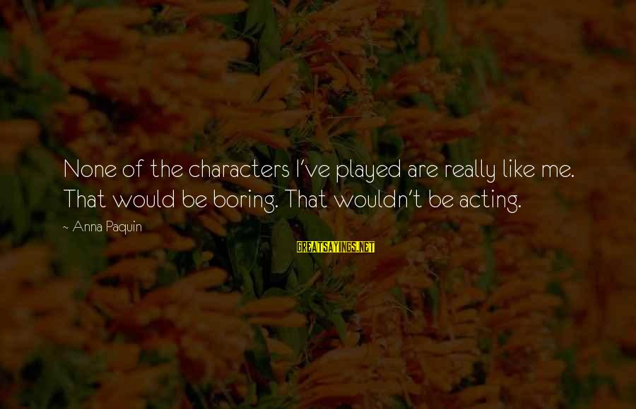 Wouldn't've Sayings By Anna Paquin: None of the characters I've played are really like me. That would be boring. That