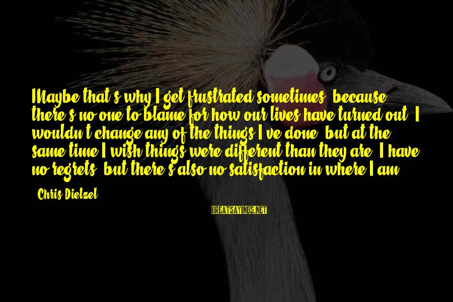 Wouldn't've Sayings By Chris Dietzel: Maybe that's why I get frustrated sometimes, because there's no one to blame for how