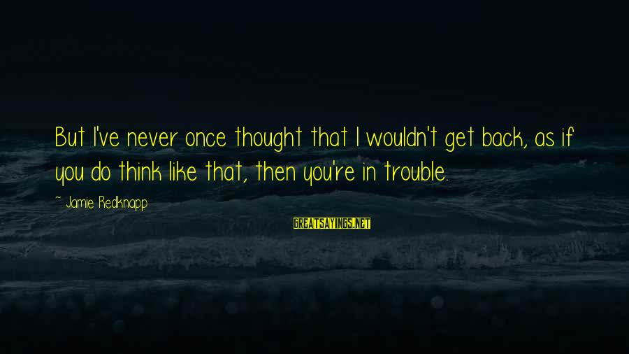 Wouldn't've Sayings By Jamie Redknapp: But I've never once thought that I wouldn't get back, as if you do think