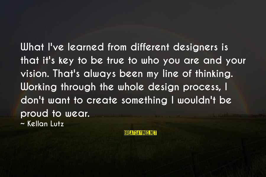 Wouldn't've Sayings By Kellan Lutz: What I've learned from different designers is that it's key to be true to who