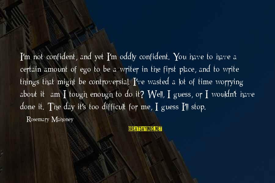 Wouldn't've Sayings By Rosemary Mahoney: I'm not confident, and yet I'm oddly confident. You have to have a certain amount