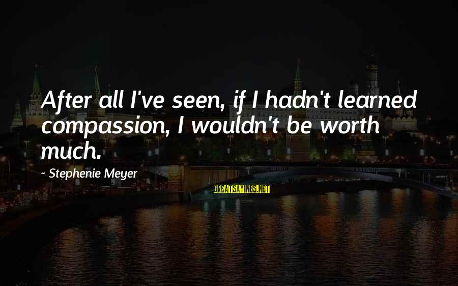 Wouldn't've Sayings By Stephenie Meyer: After all I've seen, if I hadn't learned compassion, I wouldn't be worth much.