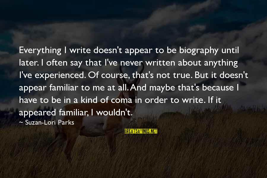 Wouldn't've Sayings By Suzan-Lori Parks: Everything I write doesn't appear to be biography until later. I often say that I've