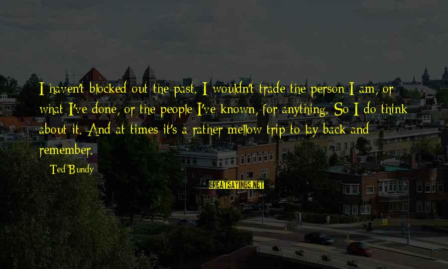 Wouldn't've Sayings By Ted Bundy: I haven't blocked out the past. I wouldn't trade the person I am, or what