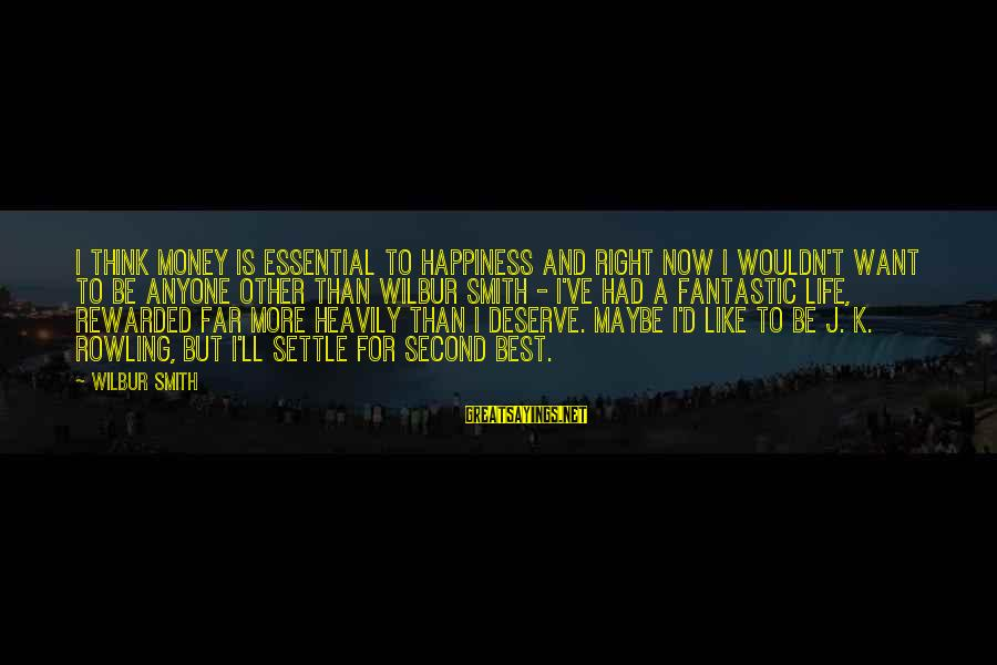 Wouldn't've Sayings By Wilbur Smith: I think money is essential to happiness and right now I wouldn't want to be