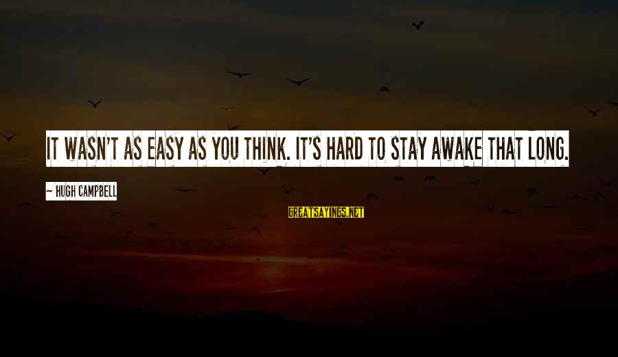 Wranglings Sayings By Hugh Campbell: It wasn't as easy as you think. It's hard to stay awake that long.