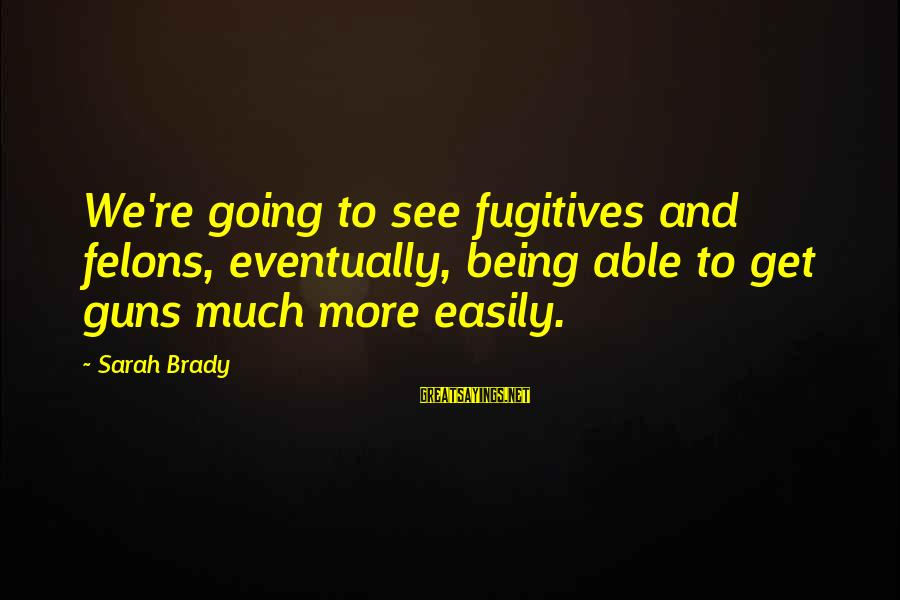 Wranglings Sayings By Sarah Brady: We're going to see fugitives and felons, eventually, being able to get guns much more