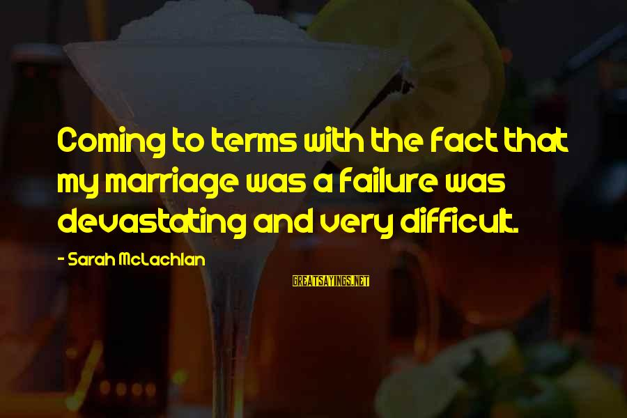 Wranglings Sayings By Sarah McLachlan: Coming to terms with the fact that my marriage was a failure was devastating and