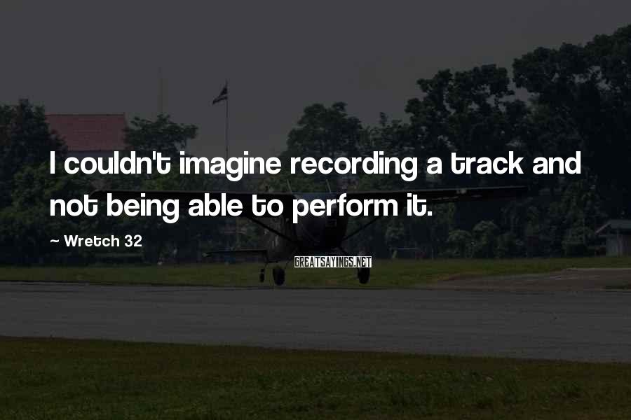 Wretch 32 Sayings: I couldn't imagine recording a track and not being able to perform it.