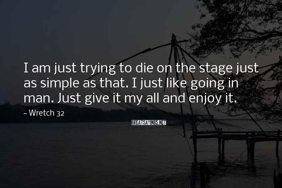 Wretch 32 Sayings: I am just trying to die on the stage just as simple as that. I