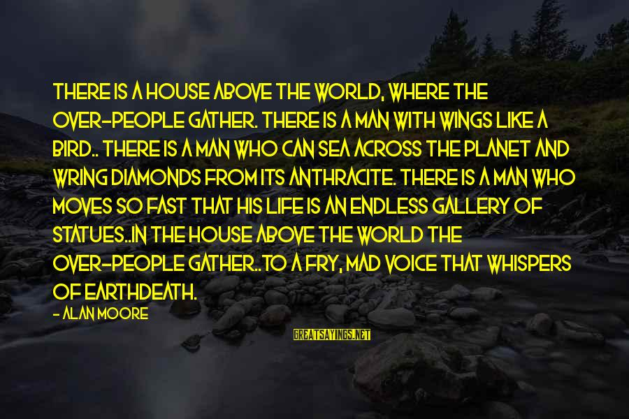 Wring Sayings By Alan Moore: There is a house above the world, where the over-people gather. There is a man