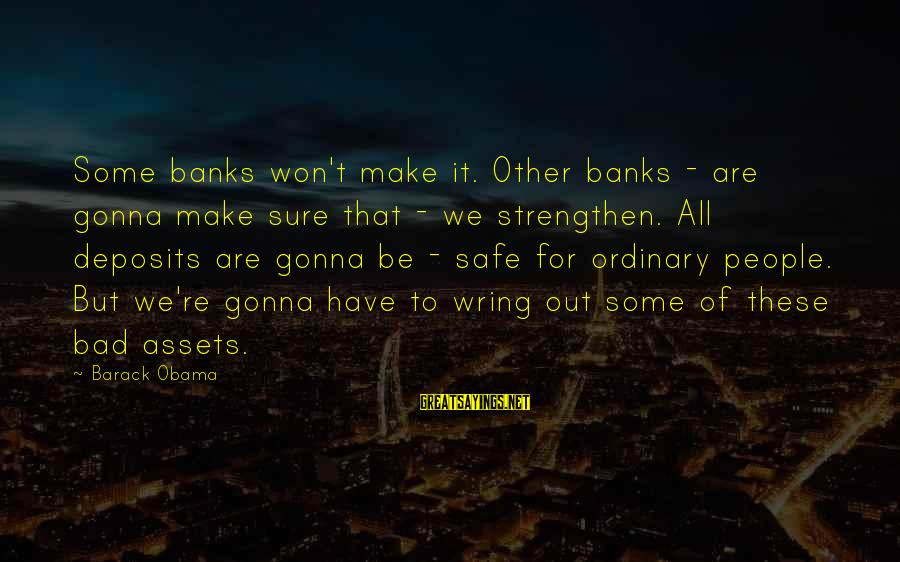 Wring Sayings By Barack Obama: Some banks won't make it. Other banks - are gonna make sure that - we