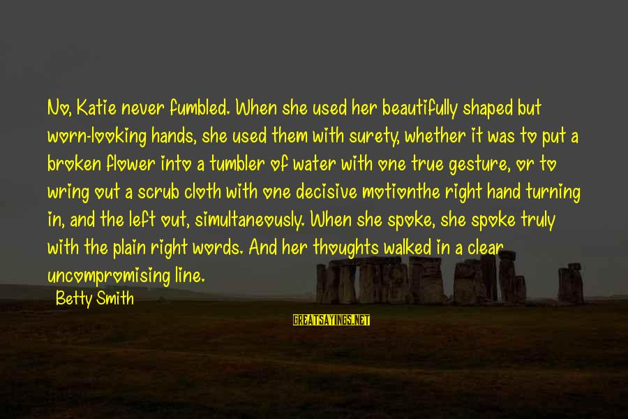 Wring Sayings By Betty Smith: No, Katie never fumbled. When she used her beautifully shaped but worn-looking hands, she used