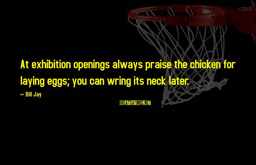 Wring Sayings By Bill Jay: At exhibition openings always praise the chicken for laying eggs; you can wring its neck