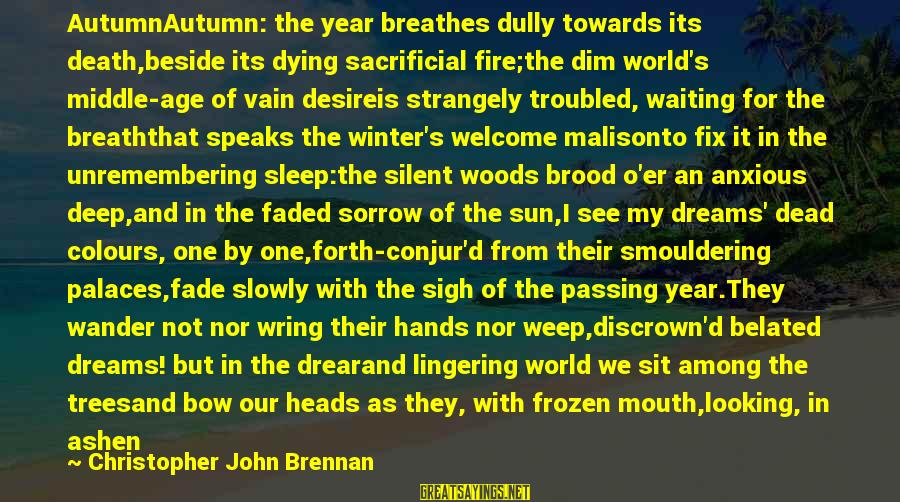 Wring Sayings By Christopher John Brennan: AutumnAutumn: the year breathes dully towards its death,beside its dying sacrificial fire;the dim world's middle-age