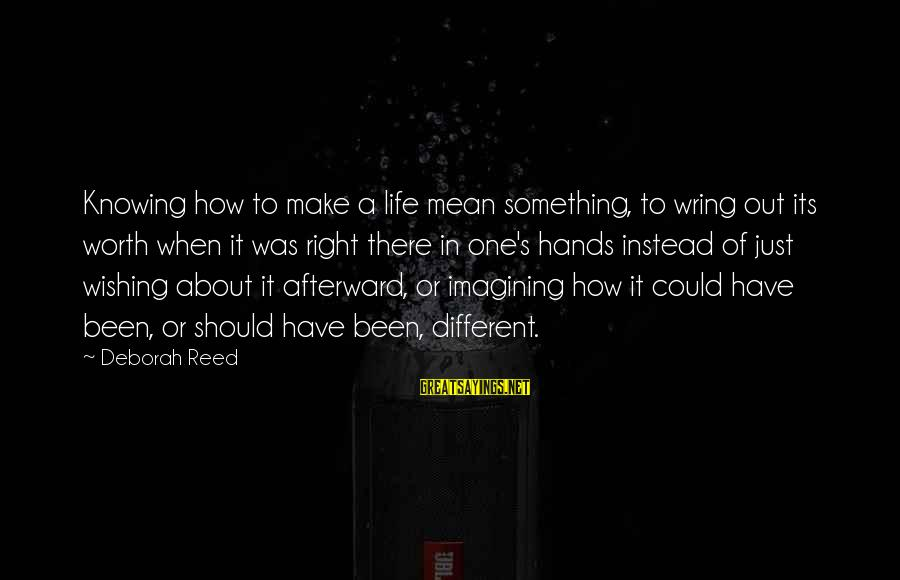Wring Sayings By Deborah Reed: Knowing how to make a life mean something, to wring out its worth when it