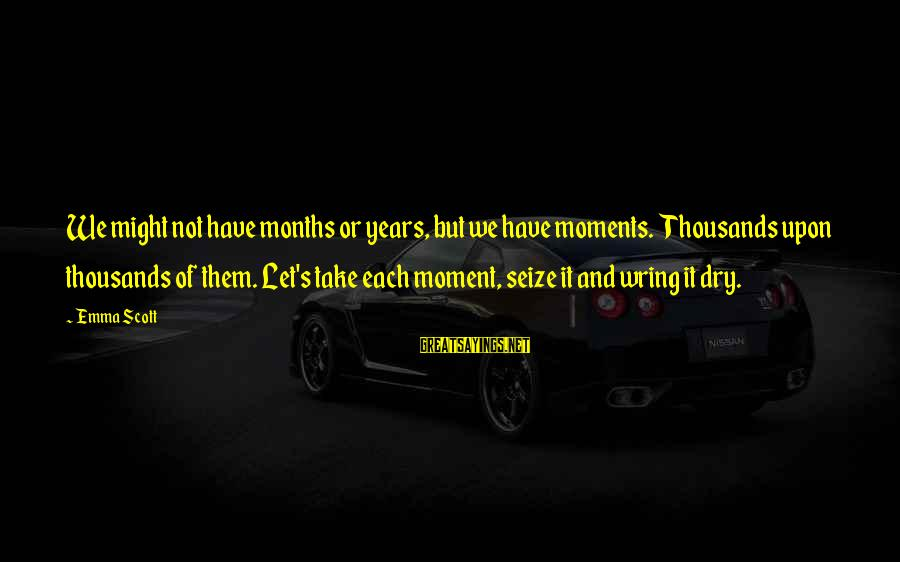 Wring Sayings By Emma Scott: We might not have months or years, but we have moments. Thousands upon thousands of