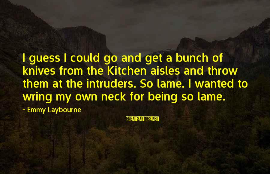 Wring Sayings By Emmy Laybourne: I guess I could go and get a bunch of knives from the Kitchen aisles