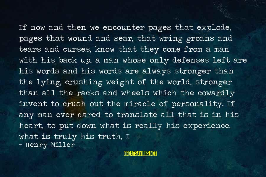 Wring Sayings By Henry Miller: If now and then we encounter pages that explode, pages that wound and sear, that