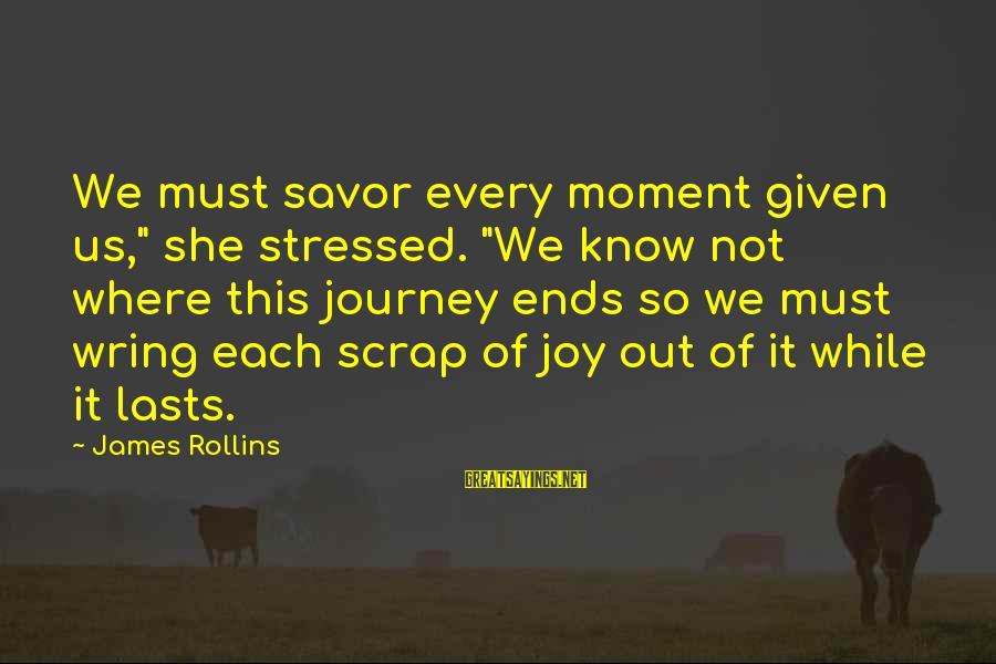 """Wring Sayings By James Rollins: We must savor every moment given us,"""" she stressed. """"We know not where this journey"""