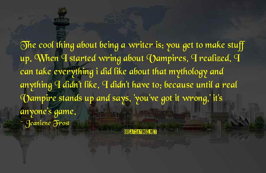 Wring Sayings By Jeaniene Frost: The cool thing about being a writer is: you get to make stuff up. When