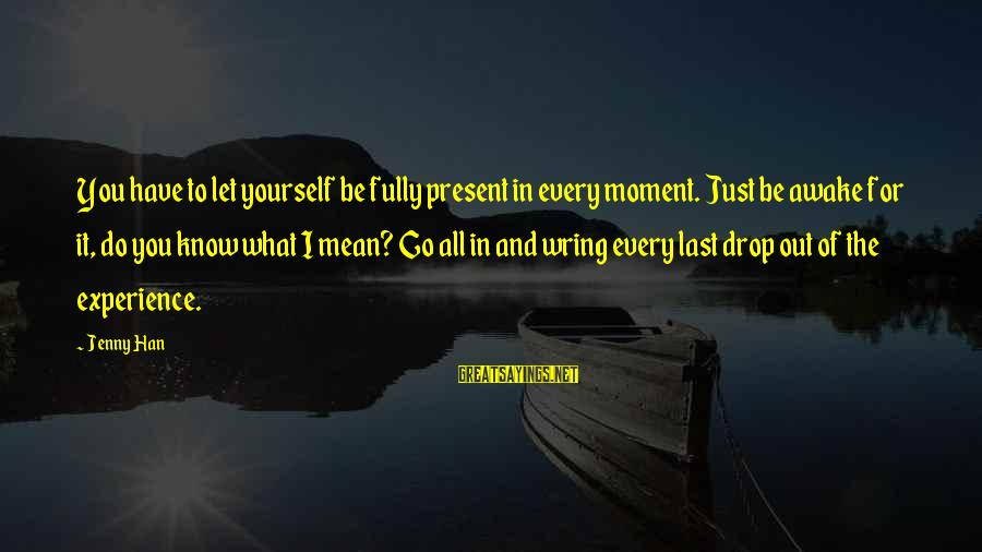 Wring Sayings By Jenny Han: You have to let yourself be fully present in every moment. Just be awake for