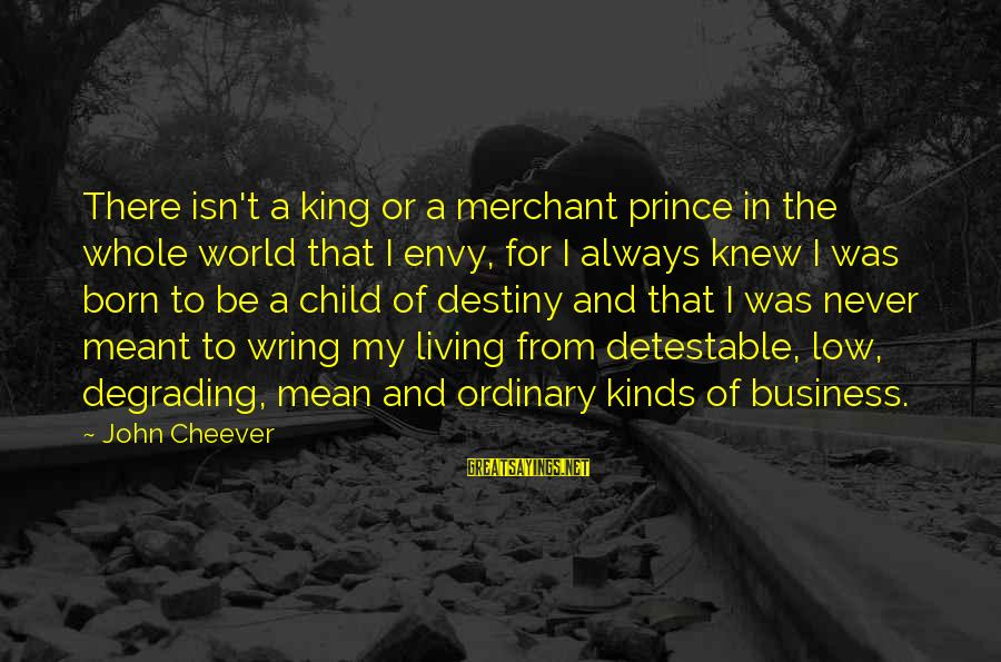 Wring Sayings By John Cheever: There isn't a king or a merchant prince in the whole world that I envy,