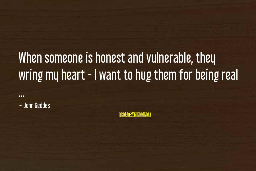 Wring Sayings By John Geddes: When someone is honest and vulnerable, they wring my heart - I want to hug