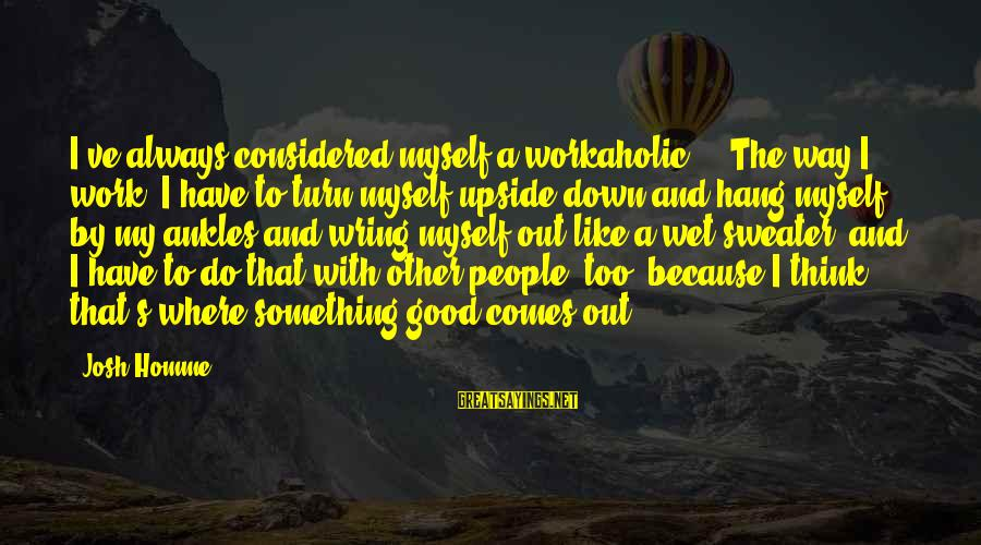 Wring Sayings By Josh Homme: I've always considered myself a workaholic ... The way I work, I have to turn