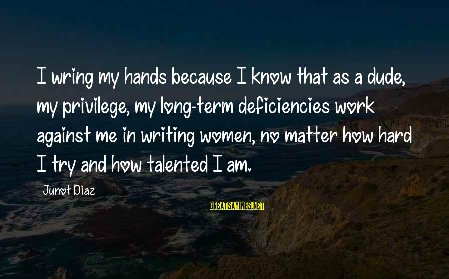 Wring Sayings By Junot Diaz: I wring my hands because I know that as a dude, my privilege, my long-term