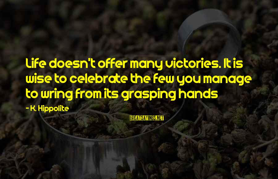 Wring Sayings By K. Hippolite: Life doesn't offer many victories. It is wise to celebrate the few you manage to