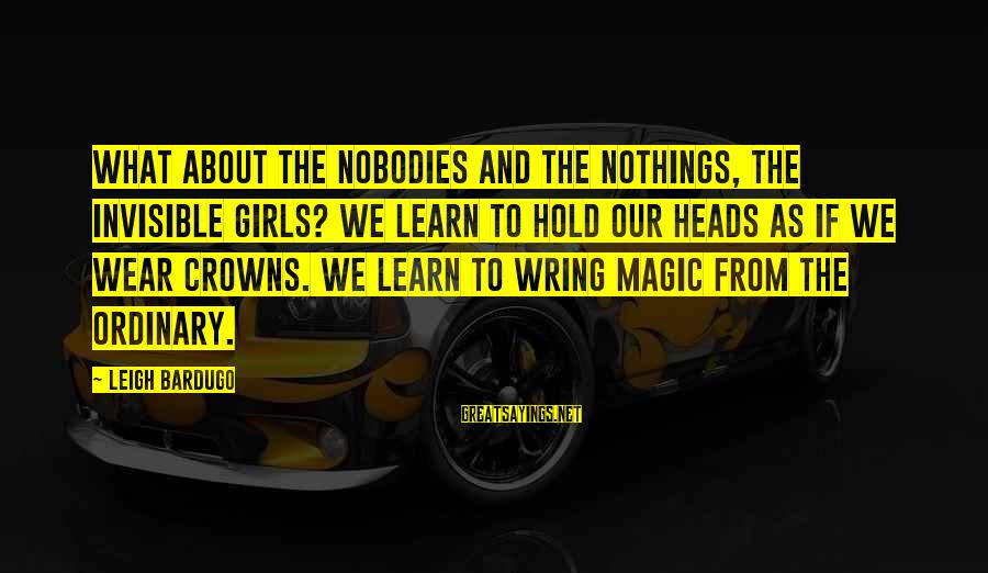 Wring Sayings By Leigh Bardugo: What about the nobodies and the nothings, the invisible girls? We learn to hold our