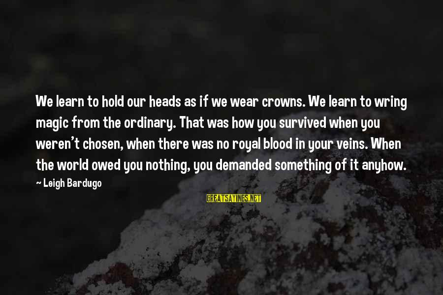 Wring Sayings By Leigh Bardugo: We learn to hold our heads as if we wear crowns. We learn to wring