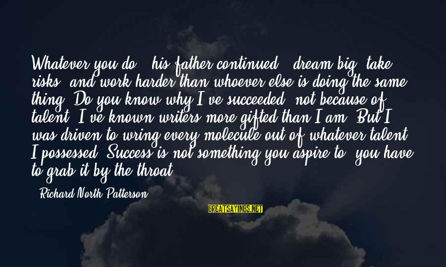 Wring Sayings By Richard North Patterson: Whatever you do - his father continued - dream big, take risks, and work harder