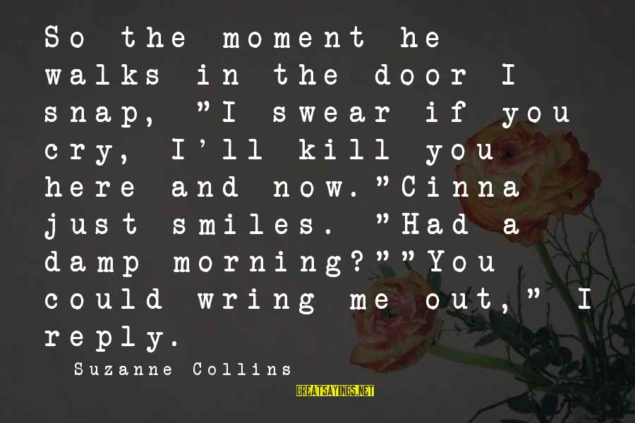 """Wring Sayings By Suzanne Collins: So the moment he walks in the door I snap, """"I swear if you cry,"""