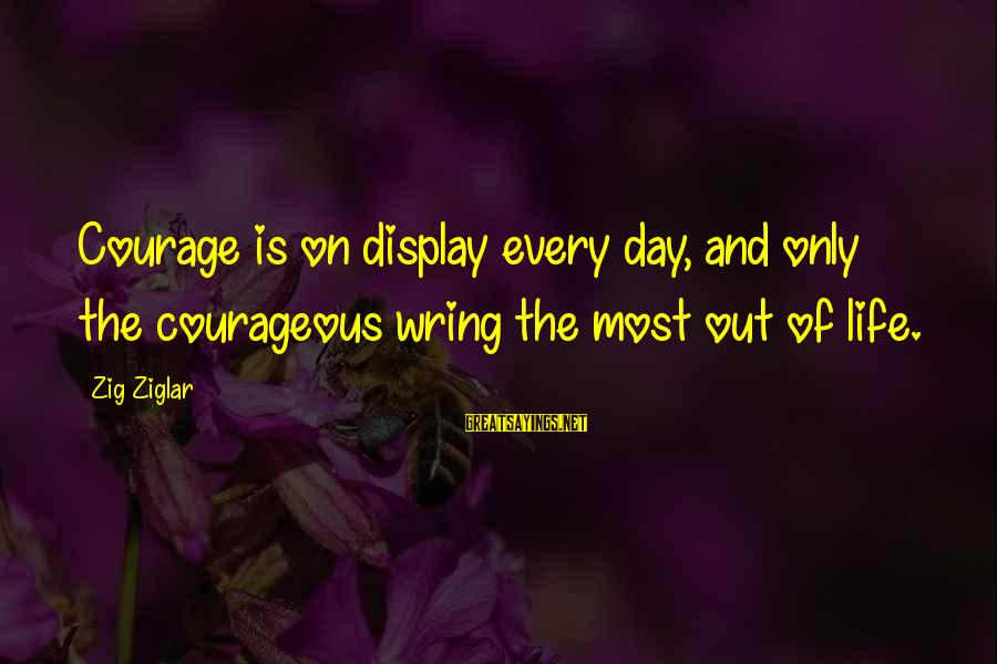 Wring Sayings By Zig Ziglar: Courage is on display every day, and only the courageous wring the most out of