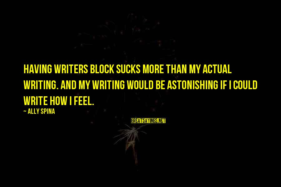 Writersblock Sayings By Ally Spina: Having writers block sucks more than my actual writing. And my writing would be astonishing