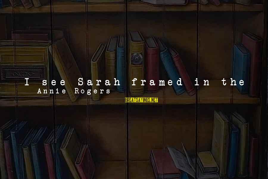 Writing About Life Sayings By Annie Rogers: I see Sarah framed in the light of her doorway and it is like looking