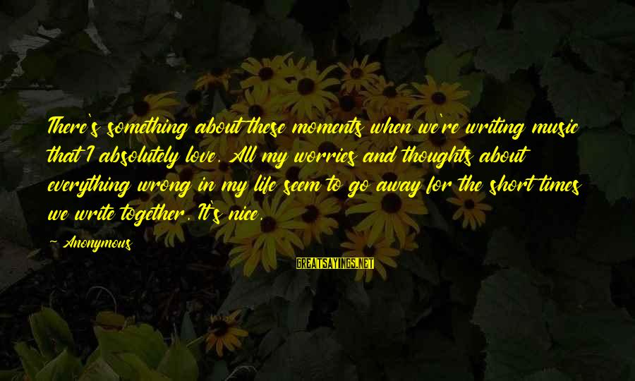 Writing About Life Sayings By Anonymous: There's something about these moments when we're writing music that I absolutely love. All my