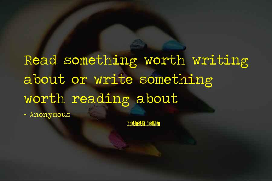 Writing About Life Sayings By Anonymous: Read something worth writing about or write something worth reading about