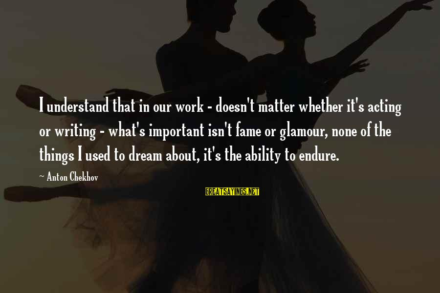 Writing About Life Sayings By Anton Chekhov: I understand that in our work - doesn't matter whether it's acting or writing -