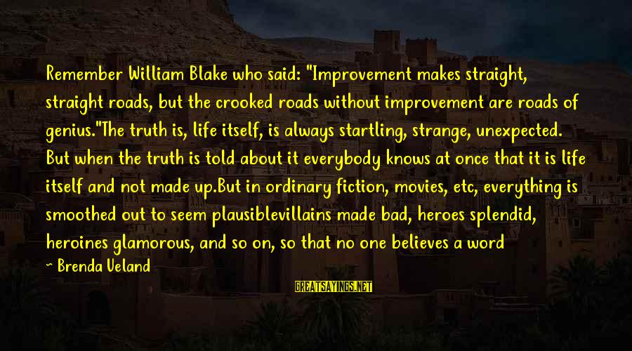"""Writing About Life Sayings By Brenda Ueland: Remember William Blake who said: """"Improvement makes straight, straight roads, but the crooked roads without"""