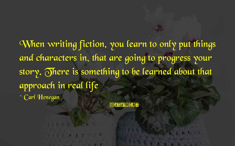 Writing About Life Sayings By Carl Henegan: When writing fiction, you learn to only put things and characters in, that are going