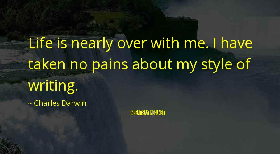 Writing About Life Sayings By Charles Darwin: Life is nearly over with me. I have taken no pains about my style of