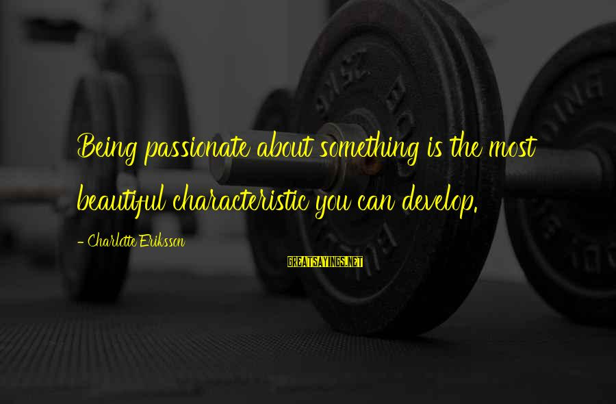Writing About Life Sayings By Charlotte Eriksson: Being passionate about something is the most beautiful characteristic you can develop.
