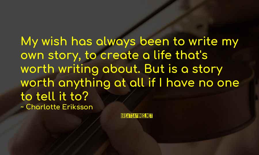 Writing About Life Sayings By Charlotte Eriksson: My wish has always been to write my own story, to create a life that's
