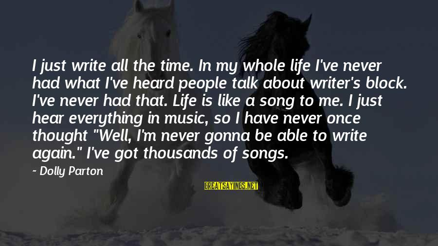 Writing About Life Sayings By Dolly Parton: I just write all the time. In my whole life I've never had what I've